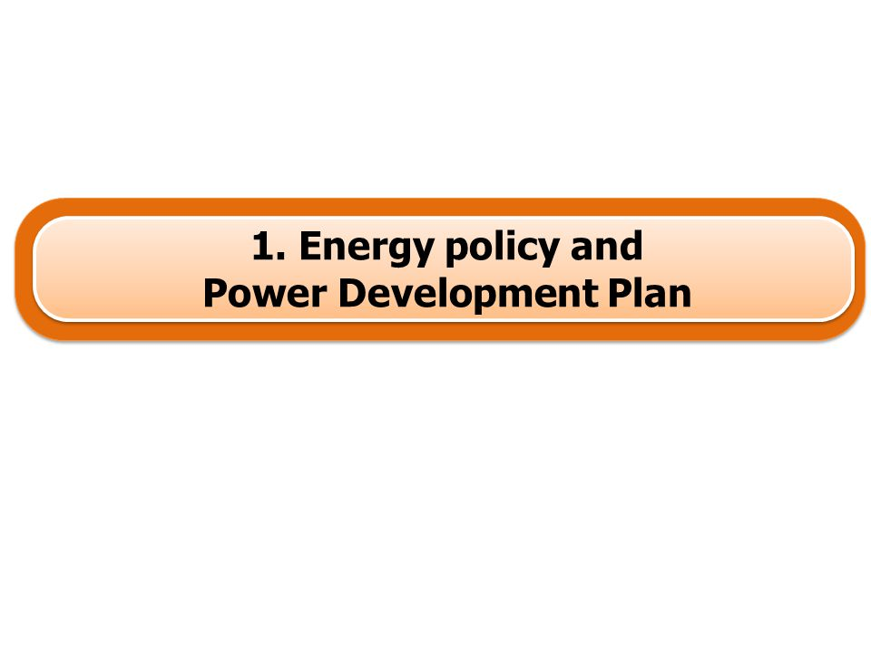 1. Energy policy and Power Development Plan