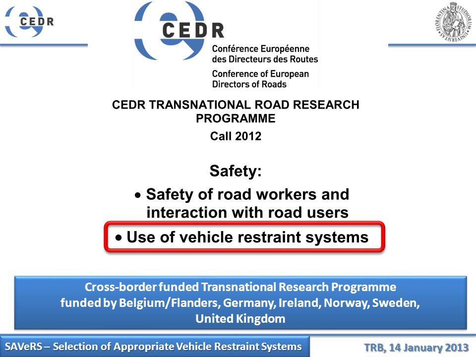 SAVeRS – Selection of Appropriate Vehicle Restraint Systems TRB, 14 January 2013 Cross-border funded Transnational Research Programme funded by Belgium/Flanders, Germany, Ireland, Norway, Sweden, United Kingdom Cross-border funded Transnational Research Programme funded by Belgium/Flanders, Germany, Ireland, Norway, Sweden, United Kingdom