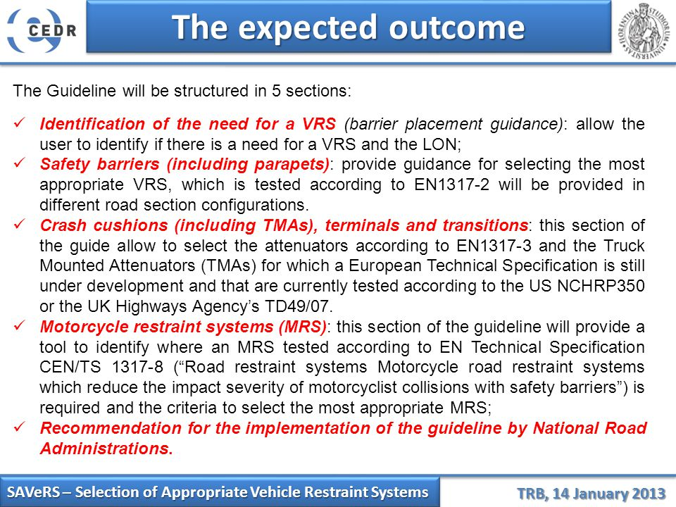 SAVeRS – Selection of Appropriate Vehicle Restraint Systems TRB, 14 January 2013 The expected outcome The Guideline will be structured in 5 sections: Identification of the need for a VRS (barrier placement guidance): allow the user to identify if there is a need for a VRS and the LON; Safety barriers (including parapets): provide guidance for selecting the most appropriate VRS, which is tested according to EN1317-2 will be provided in different road section configurations.