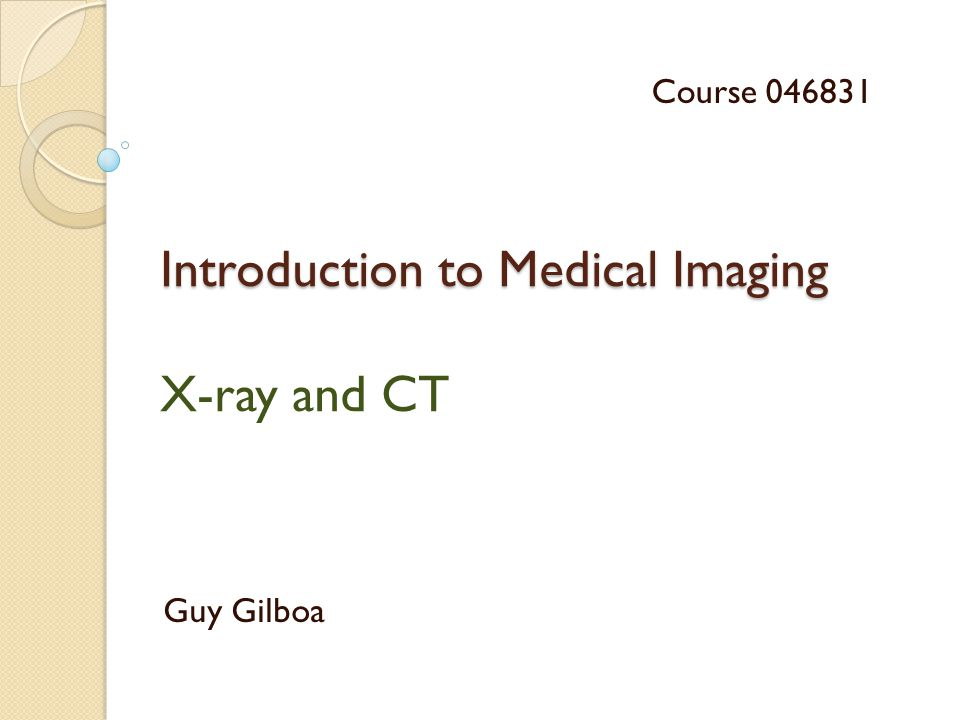 Introduction to Medical Imaging Introduction to Medical Imaging X-ray and CT Guy Gilboa Course 046831