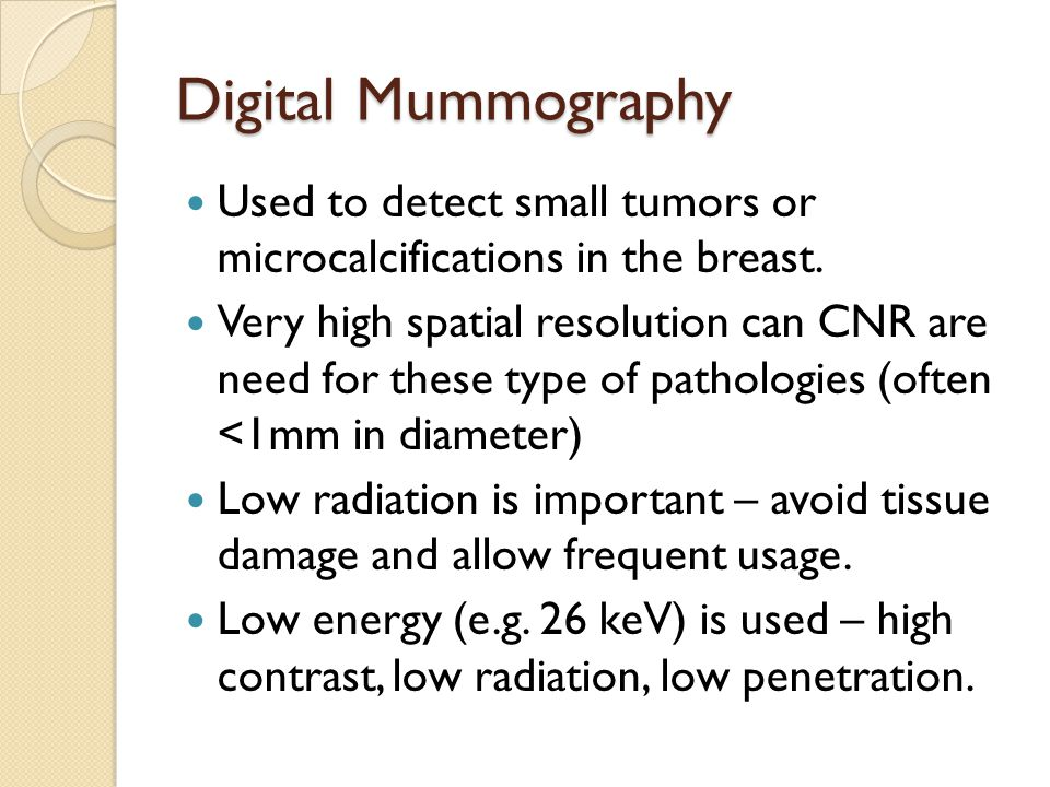 Digital Mummography Used to detect small tumors or microcalcifications in the breast.