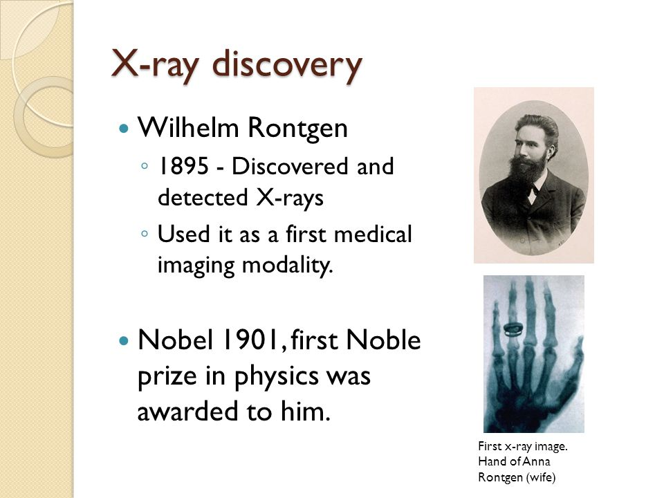 X-ray discovery Wilhelm Rontgen ◦ 1895 - Discovered and detected X-rays ◦ Used it as a first medical imaging modality.