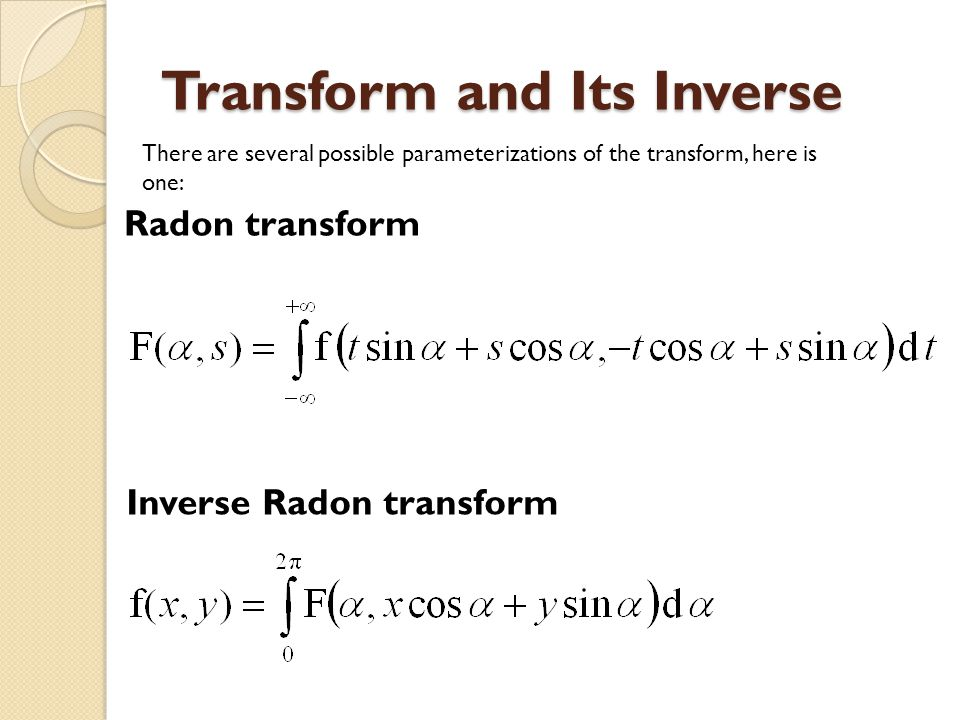 Transform and Its Inverse Radon transform Inverse Radon transform There are several possible parameterizations of the transform, here is one: