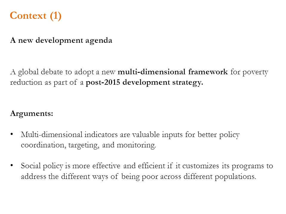 Context (1) A new development agenda A global debate to adopt a new multi-dimensional framework for poverty reduction as part of a post-2015 development strategy.