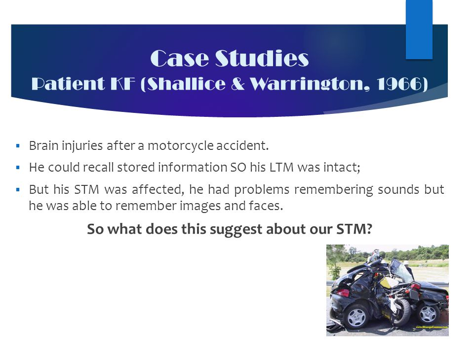 Case Studies Patient KF (Shallice & Warrington, 1966)  Brain injuries after a motorcycle accident.