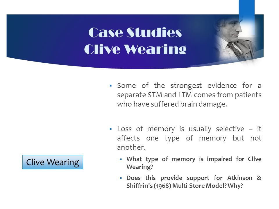 Case Studies Clive Wearing  Some of the strongest evidence for a separate STM and LTM comes from patients who have suffered brain damage.