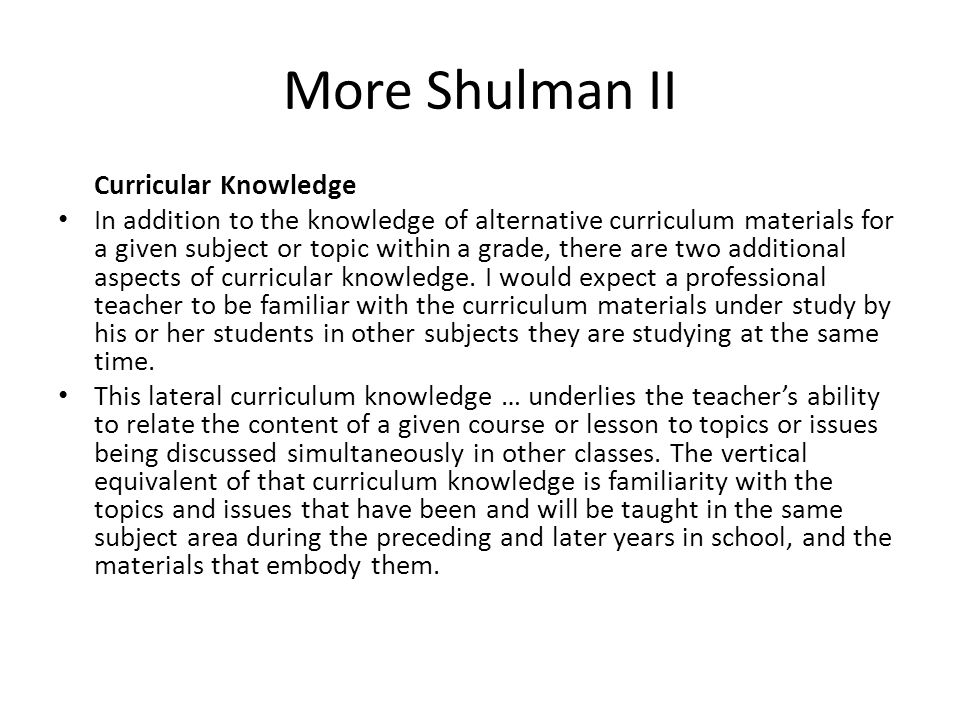 More Shulman II Curricular Knowledge In addition to the knowledge of alternative curriculum materials for a given subject or topic within a grade, the