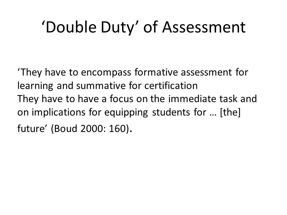 'Double Duty' of Assessment 'They have to encompass formative assessment for learning and summative for certification They have to have a focus on the