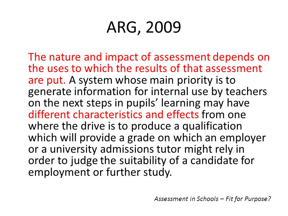 ARG, 2009 The nature and impact of assessment depends on the uses to which the results of that assessment are put. A system whose main priority is to