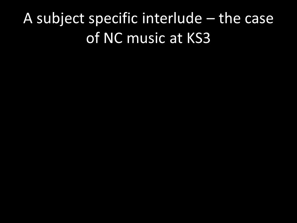 A subject specific interlude – the case of NC music at KS3