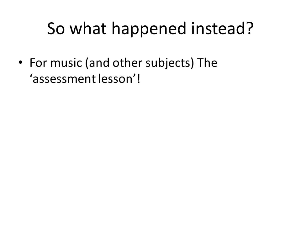 So what happened instead? For music (and other subjects) The 'assessment lesson'!