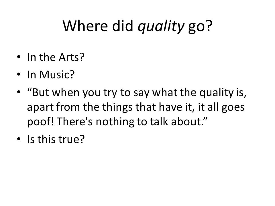 """Where did quality go? In the Arts? In Music? """"But when you try to say what the quality is, apart from the things that have it, it all goes poof! There"""