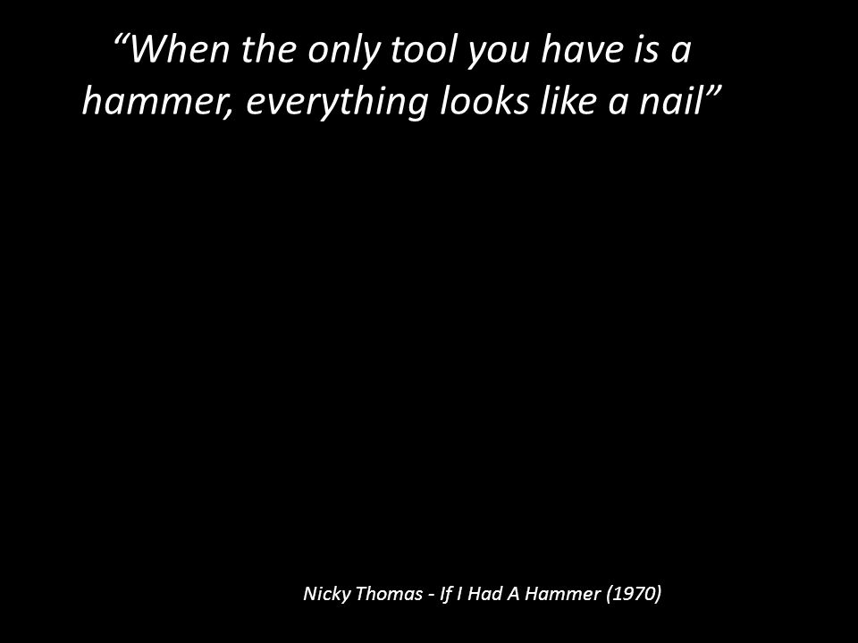 """""""When the only tool you have is a hammer, everything looks like a nail"""" Nicky Thomas - If I Had A Hammer (1970)"""