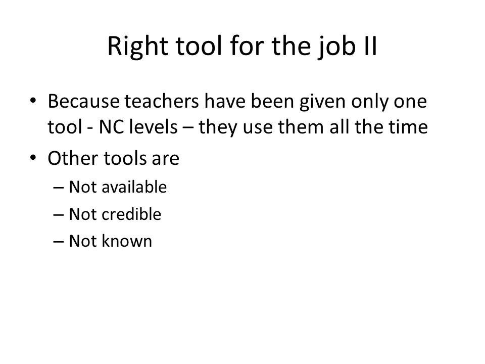 Right tool for the job II Because teachers have been given only one tool - NC levels – they use them all the time Other tools are – Not available – No