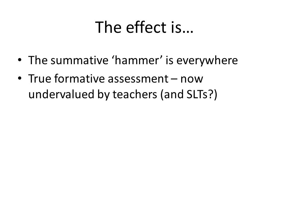 The effect is… The summative 'hammer' is everywhere True formative assessment – now undervalued by teachers (and SLTs?)