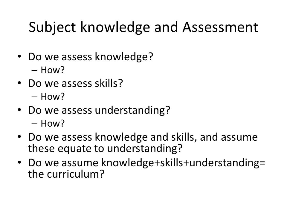 Subject knowledge and Assessment Do we assess knowledge? – How? Do we assess skills? – How? Do we assess understanding? – How? Do we assess knowledge