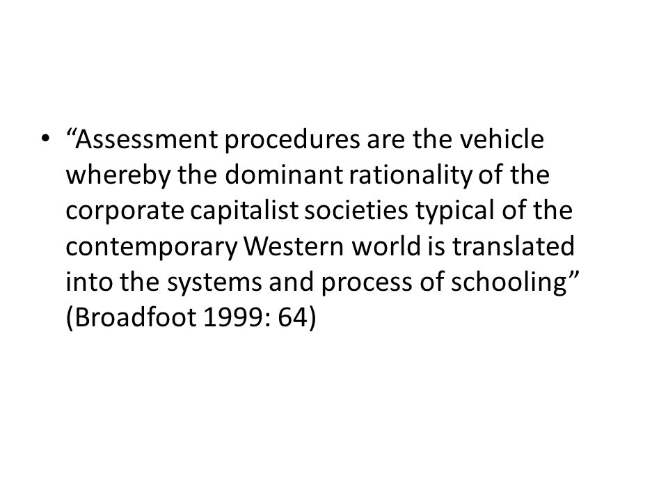 """""""Assessment procedures are the vehicle whereby the dominant rationality of the corporate capitalist societies typical of the contemporary Western worl"""