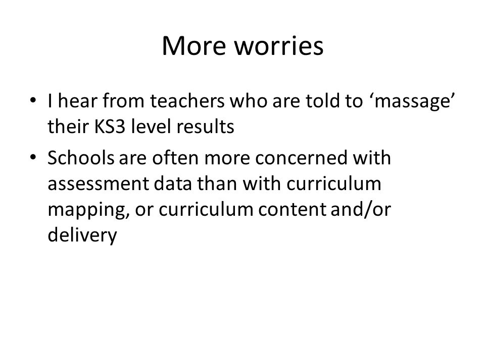 More worries I hear from teachers who are told to 'massage' their KS3 level results Schools are often more concerned with assessment data than with cu