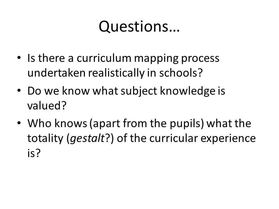Questions… Is there a curriculum mapping process undertaken realistically in schools? Do we know what subject knowledge is valued? Who knows (apart fr