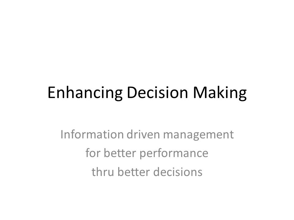Enhancing Decision Making Information driven management for better performance thru better decisions