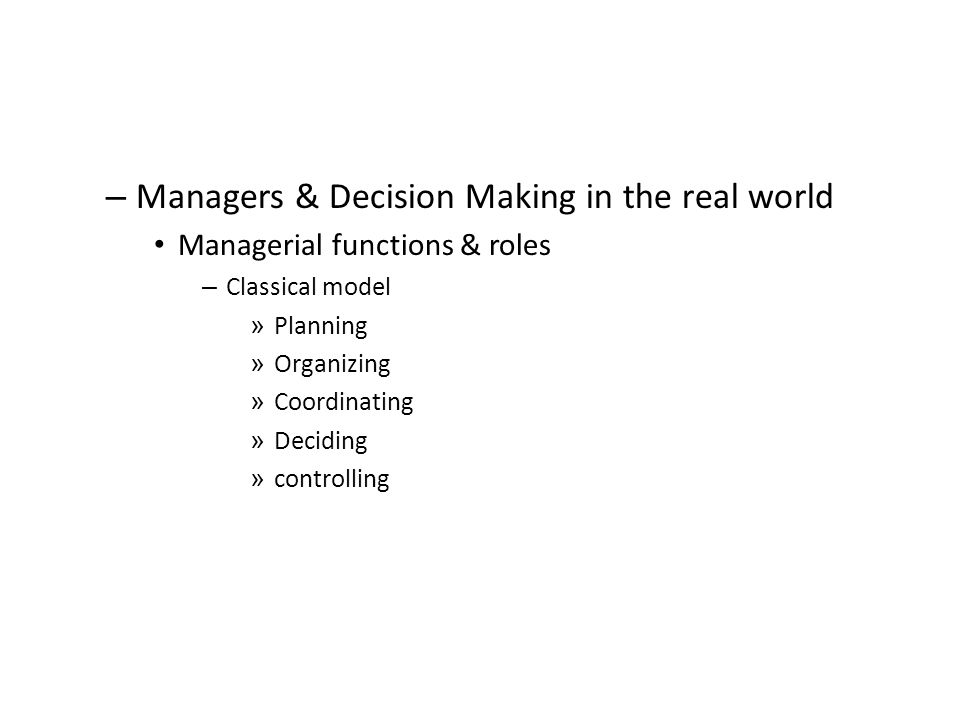 – Managers & Decision Making in the real world Managerial functions & roles – Classical model » Planning » Organizing » Coordinating » Deciding » controlling
