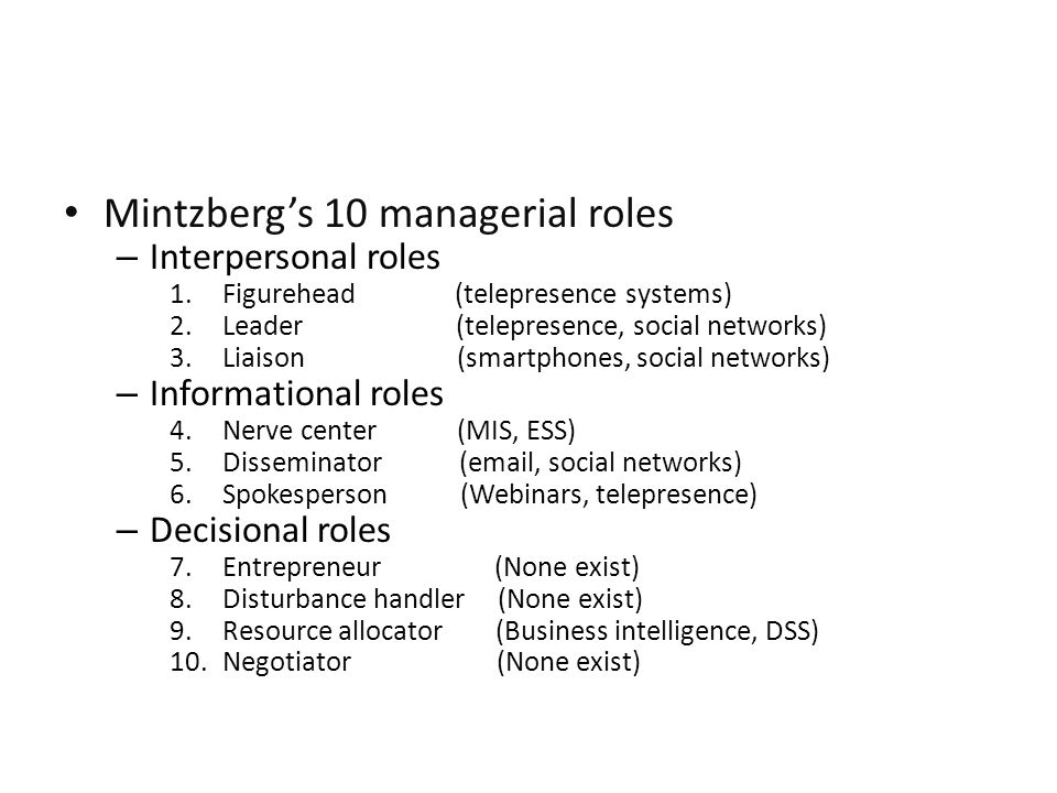 Mintzberg's 10 managerial roles – Interpersonal roles 1.Figurehead (telepresence systems) 2.Leader (telepresence, social networks) 3.Liaison (smartphones, social networks) – Informational roles 4.Nerve center (MIS, ESS) 5.Disseminator (email, social networks) 6.Spokesperson (Webinars, telepresence) – Decisional roles 7.Entrepreneur (None exist) 8.Disturbance handler (None exist) 9.Resource allocator (Business intelligence, DSS) 10.Negotiator (None exist)