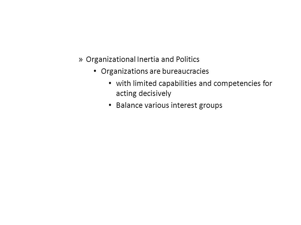 » Organizational Inertia and Politics Organizations are bureaucracies with limited capabilities and competencies for acting decisively Balance various interest groups