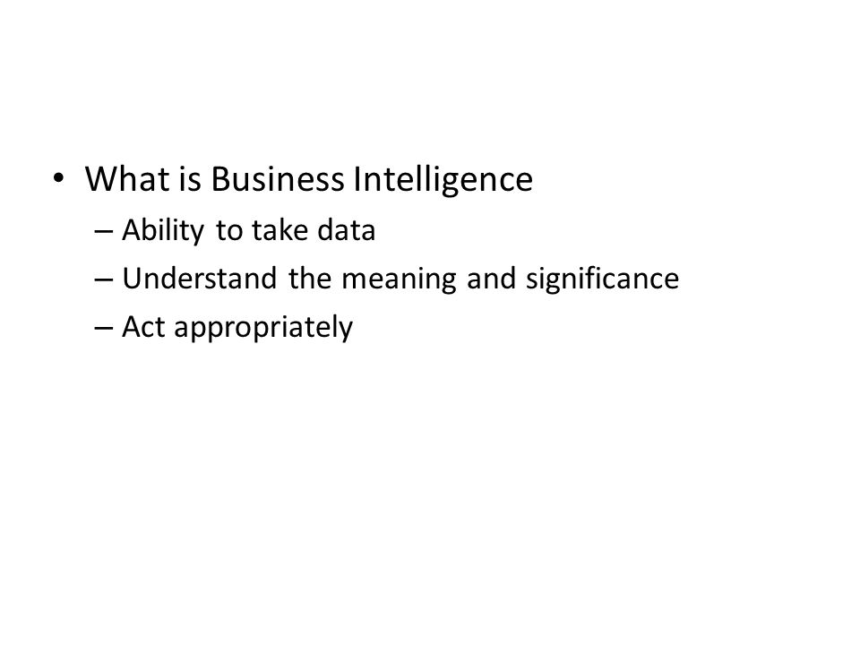 What is Business Intelligence – Ability to take data – Understand the meaning and significance – Act appropriately