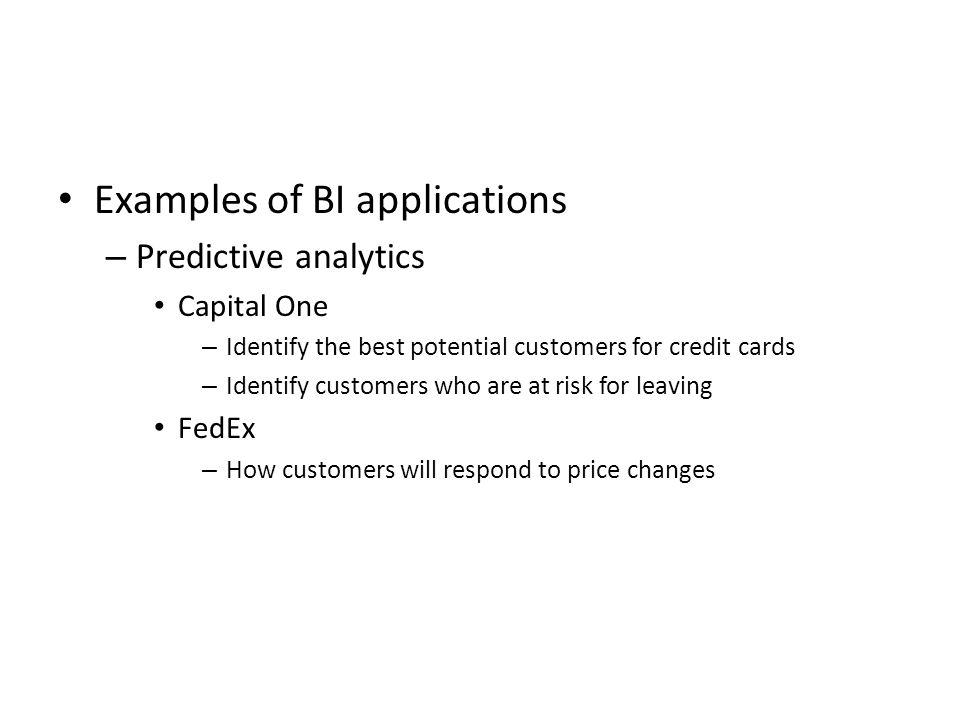 Examples of BI applications – Predictive analytics Capital One – Identify the best potential customers for credit cards – Identify customers who are at risk for leaving FedEx – How customers will respond to price changes