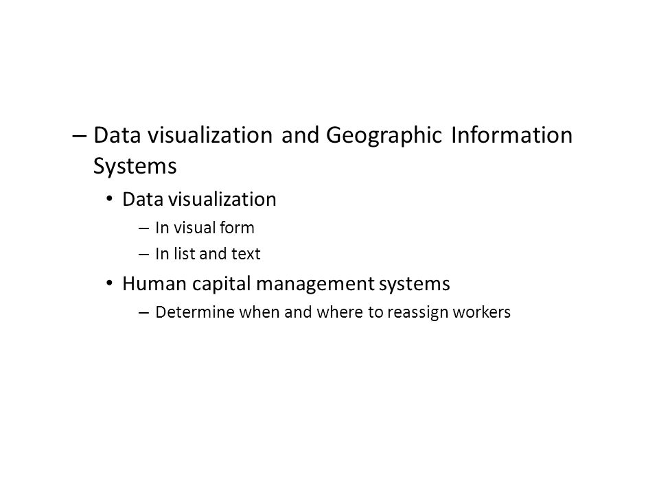 – Data visualization and Geographic Information Systems Data visualization – In visual form – In list and text Human capital management systems – Determine when and where to reassign workers
