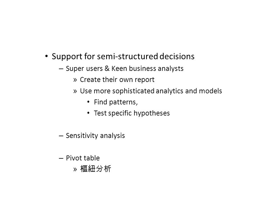Support for semi-structured decisions – Super users & Keen business analysts » Create their own report » Use more sophisticated analytics and models Find patterns, Test specific hypotheses – Sensitivity analysis – Pivot table » 樞紐分析