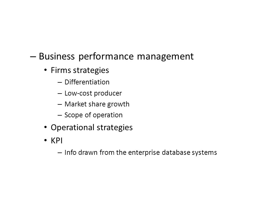 – Business performance management Firms strategies – Differentiation – Low-cost producer – Market share growth – Scope of operation Operational strategies KPI – Info drawn from the enterprise database systems