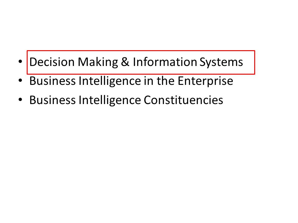 Decision Making & Information Systems Business Intelligence in the Enterprise Business Intelligence Constituencies