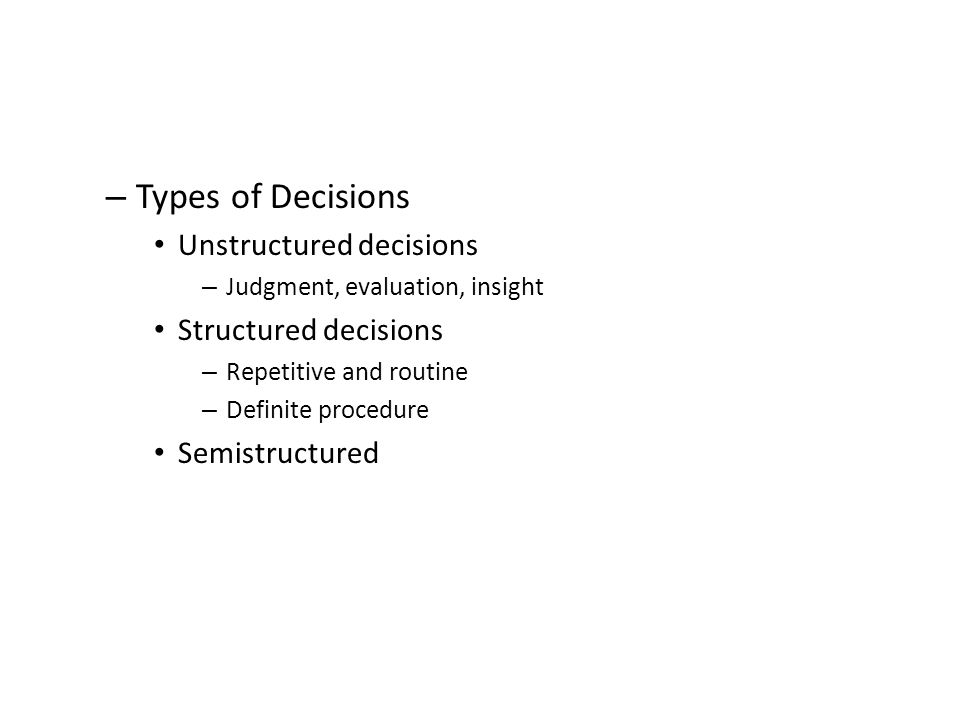 – Types of Decisions Unstructured decisions – Judgment, evaluation, insight Structured decisions – Repetitive and routine – Definite procedure Semistructured