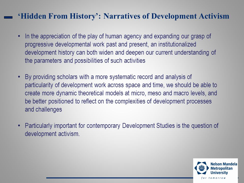 'Hidden From History': Narratives of Development Activism In the appreciation of the play of human agency and expanding our grasp of progressive developmental work past and present, an institutionalized development history can both widen and deepen our current understanding of the parameters and possibilities of such activities By providing scholars with a more systematic record and analysis of particularity of development work across space and time, we should be able to create more dynamic theoretical models at micro, meso and macro levels, and be better positioned to reflect on the complexities of development processes and challenges Particularly important for contemporary Development Studies is the question of development activism.