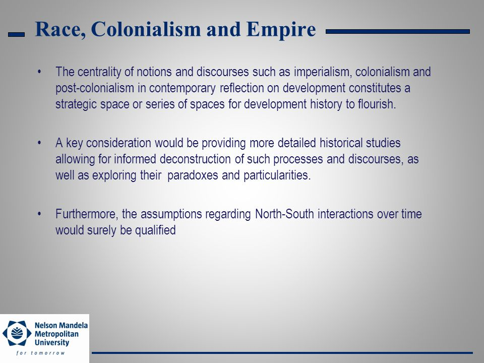 Race, Colonialism and Empire The centrality of notions and discourses such as imperialism, colonialism and post-colonialism in contemporary reflection on development constitutes a strategic space or series of spaces for development history to flourish.