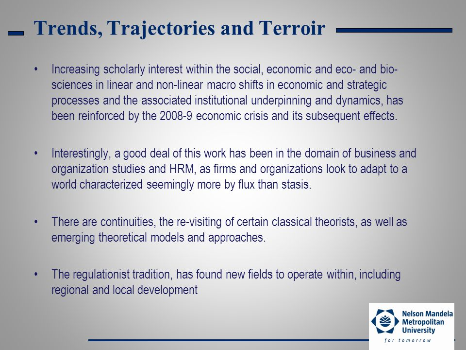 Trends, Trajectories and Terroir Increasing scholarly interest within the social, economic and eco- and bio- sciences in linear and non-linear macro shifts in economic and strategic processes and the associated institutional underpinning and dynamics, has been reinforced by the 2008-9 economic crisis and its subsequent effects.