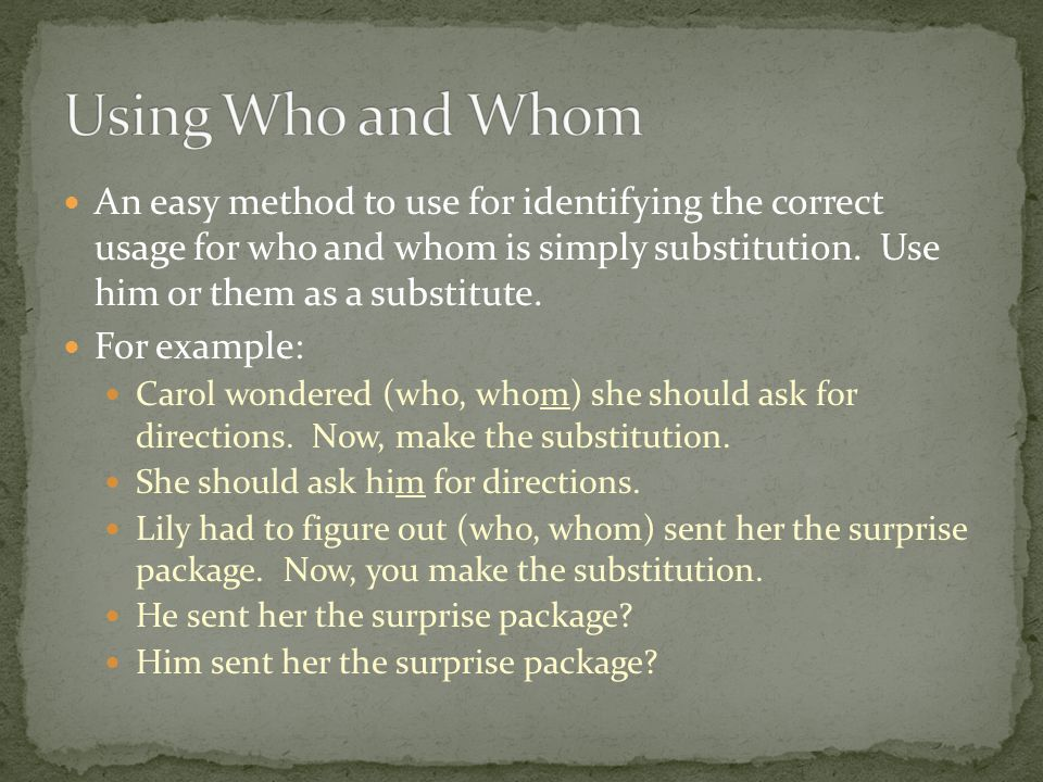 An easy method to use for identifying the correct usage for who and whom is simply substitution. Use him or them as a substitute. For example: Carol w