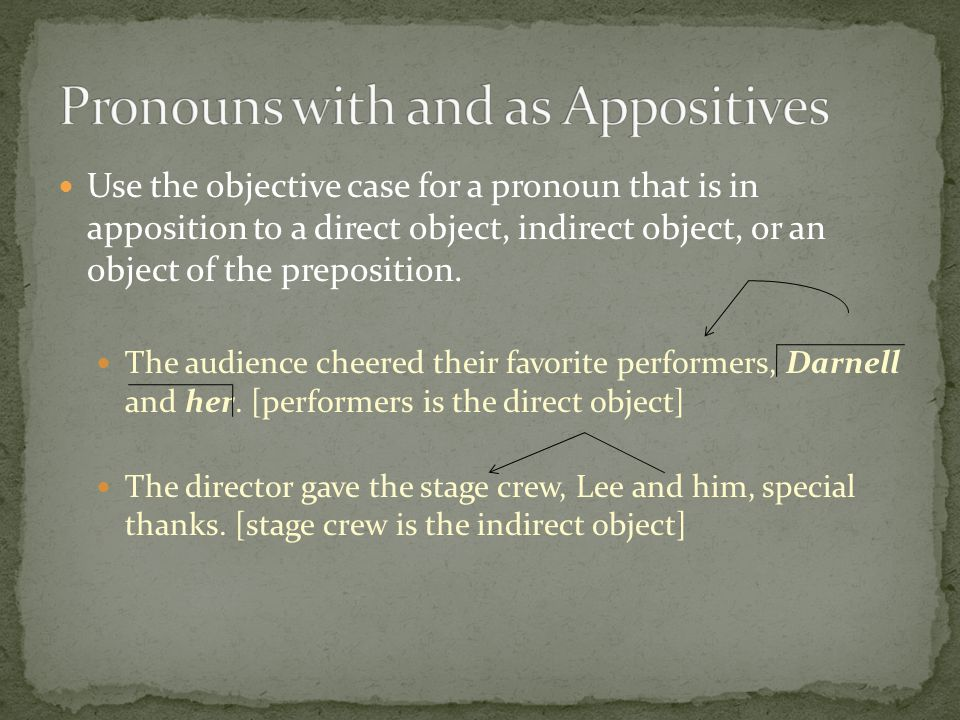 Use the objective case for a pronoun that is in apposition to a direct object, indirect object, or an object of the preposition. The audience cheered