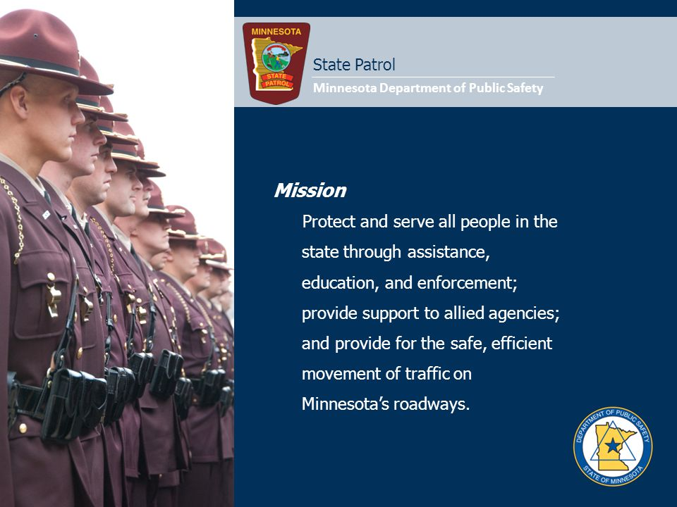 Mission Protect and serve all people in the state through assistance, education, and enforcement; provide support to allied agencies; and provide for