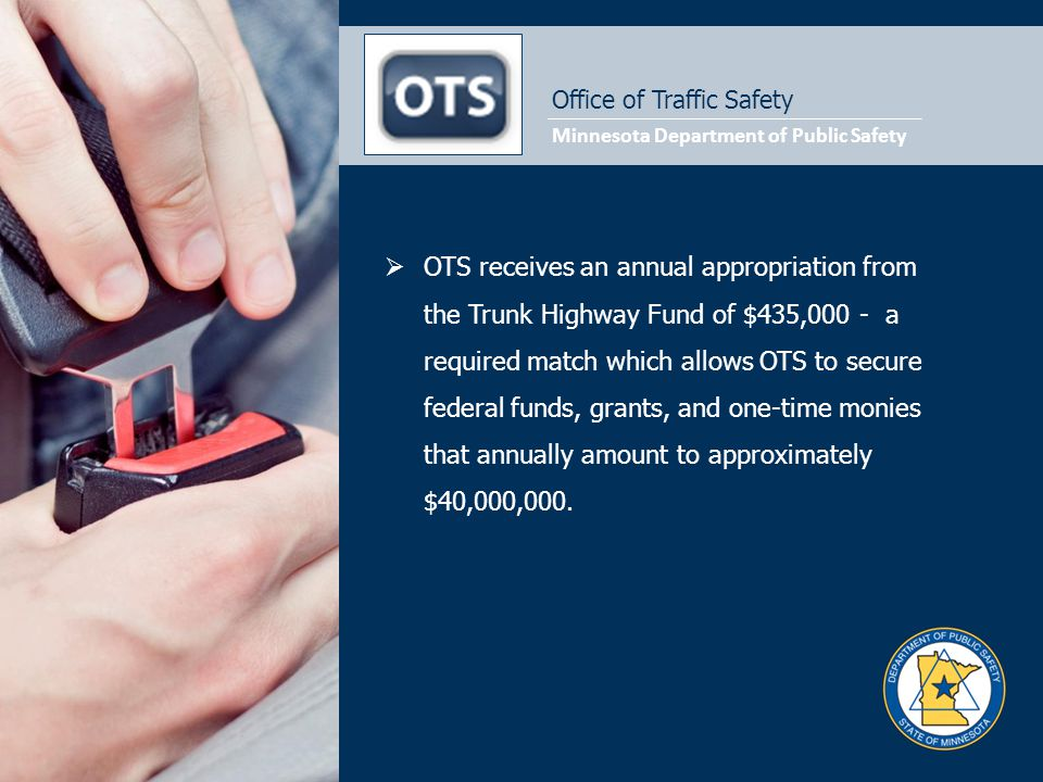 Minnesota Department of Public Safety Office of Traffic Safety  OTS receives an annual appropriation from the Trunk Highway Fund of $435,000 - a requ