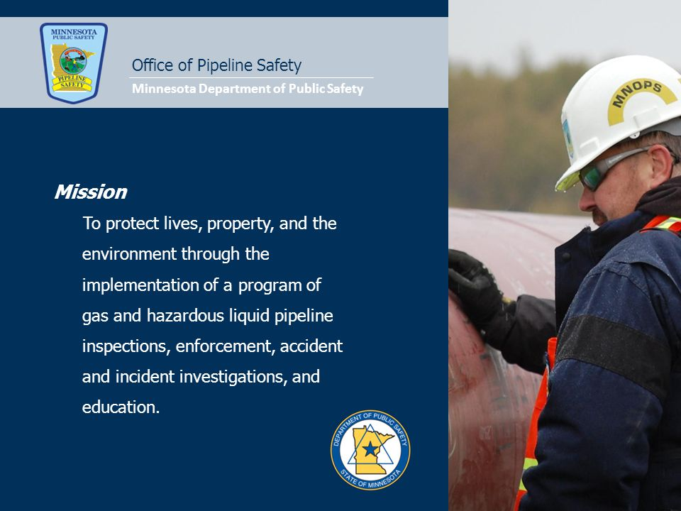 Office of Pipeline Safety Mission To protect lives, property, and the environment through the implementation of a program of gas and hazardous liquid