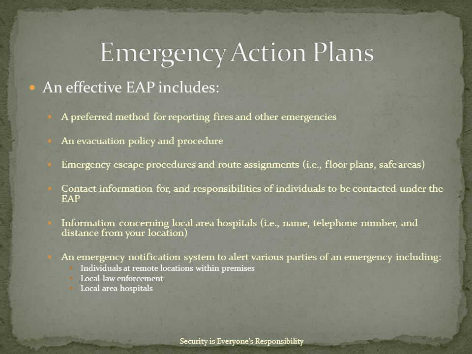 An effective EAP includes: A preferred method for reporting fires and other emergencies An evacuation policy and procedure Emergency escape procedures and route assignments (i.e., floor plans, safe areas) Contact information for, and responsibilities of individuals to be contacted under the EAP Information concerning local area hospitals (i.e., name, telephone number, and distance from your location) An emergency notification system to alert various parties of an emergency including: Individuals at remote locations within premises Local law enforcement Local area hospitals Security is Everyone s Responsibility