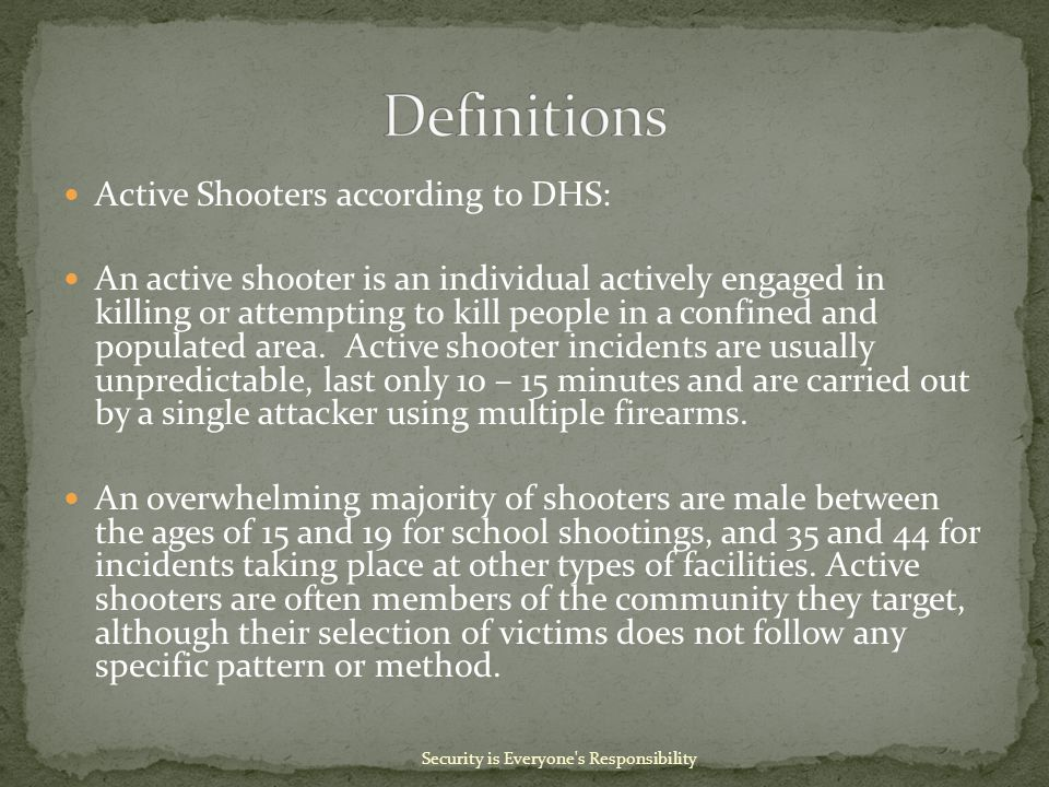 Active Shooters according to DHS: An active shooter is an individual actively engaged in killing or attempting to kill people in a confined and populated area.