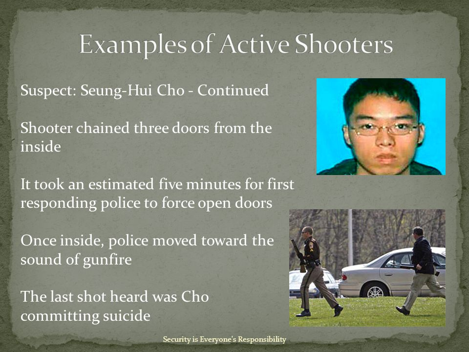 Security is Everyone s Responsibility Suspect: Seung-Hui Cho - Continued Shooter chained three doors from the inside It took an estimated five minutes for first responding police to force open doors Once inside, police moved toward the sound of gunfire The last shot heard was Cho committing suicide