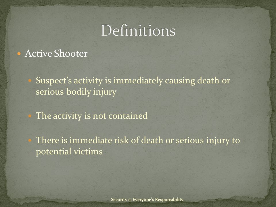 Active Shooter Suspect's activity is immediately causing death or serious bodily injury The activity is not contained There is immediate risk of death or serious injury to potential victims Security is Everyone s Responsibility