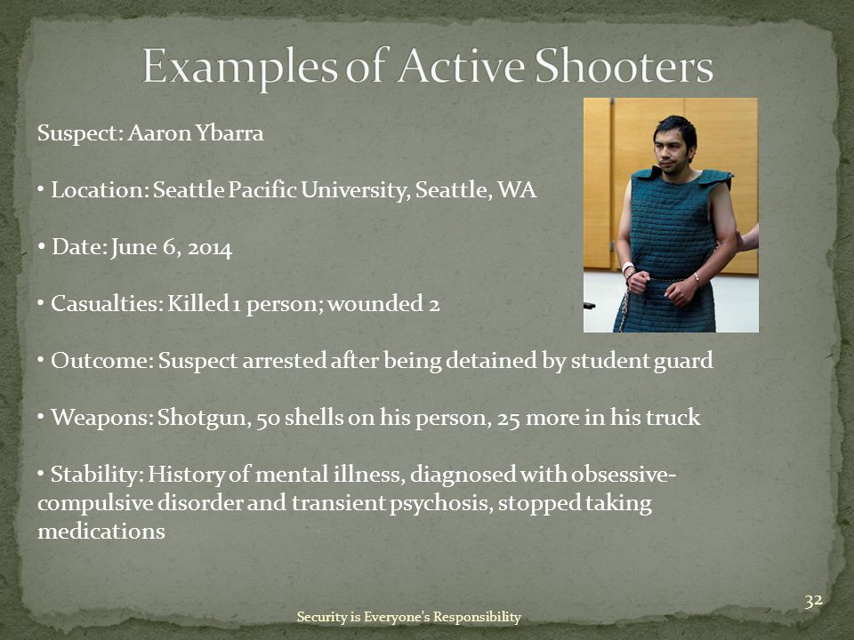 Security is Everyone s Responsibility Suspect: Aaron Ybarra Location: Seattle Pacific University, Seattle, WA Date: June 6, 2014 Casualties: Killed 1 person; wounded 2 Outcome: Suspect arrested after being detained by student guard Weapons: Shotgun, 50 shells on his person, 25 more in his truck Stability: History of mental illness, diagnosed with obsessive- compulsive disorder and transient psychosis, stopped taking medications 32