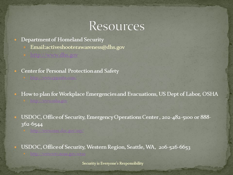 Department of Homeland Security Email:activeshooterawareness@dhs.gov http://www.dhs.gov Center for Personal Protection and Safety http://www.cppssite.com/ How to plan for Workplace Emergencies and Evacuations, US Dept of Labor, OSHA http://www.osha.gov USDOC, Office of Security, Emergency Operations Center, 202-482-5100 or 888- 362-6544 http://www.osec.doc.gov/osy/ USDOC, Office of Security, Western Region, Seattle, WA, 206-526-6653 http://www.wrc.noaa.gov/wrso Security is Everyone s Responsibility