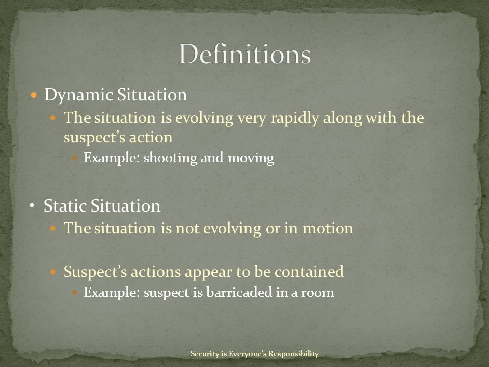 Dynamic Situation The situation is evolving very rapidly along with the suspect's action Example: shooting and moving Static Situation The situation is not evolving or in motion Suspect's actions appear to be contained Example: suspect is barricaded in a room Security is Everyone s Responsibility