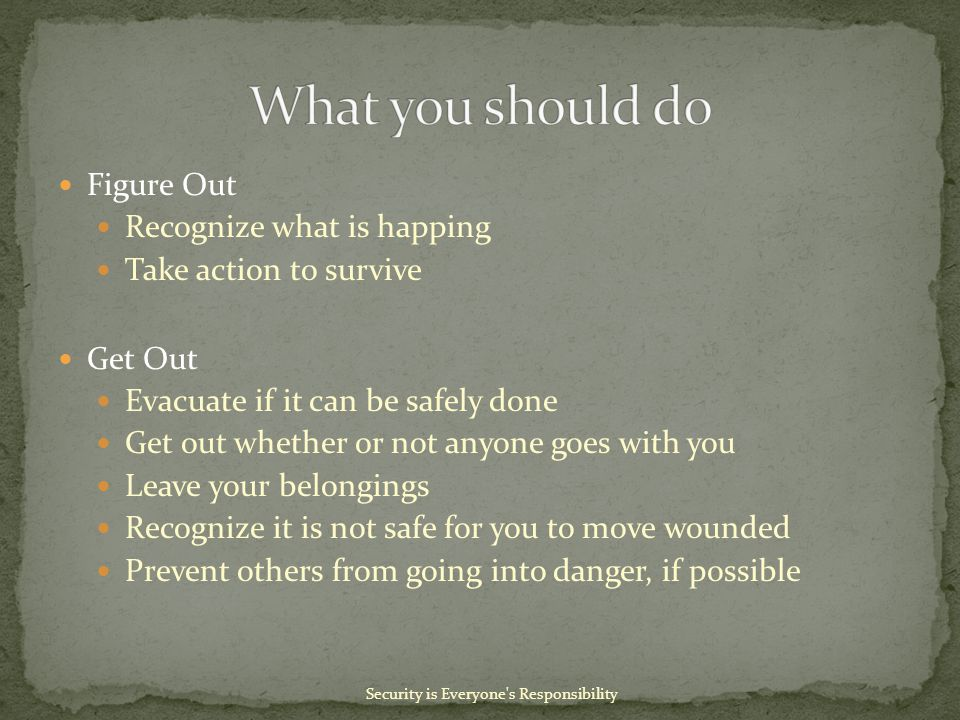 Figure Out Recognize what is happing Take action to survive Get Out Evacuate if it can be safely done Get out whether or not anyone goes with you Leave your belongings Recognize it is not safe for you to move wounded Prevent others from going into danger, if possible Security is Everyone s Responsibility